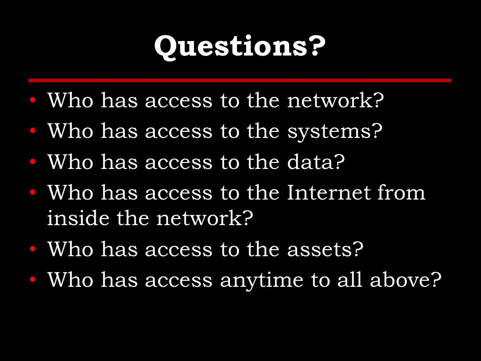 Questions. Who has access to the network. Who has access to the systems.