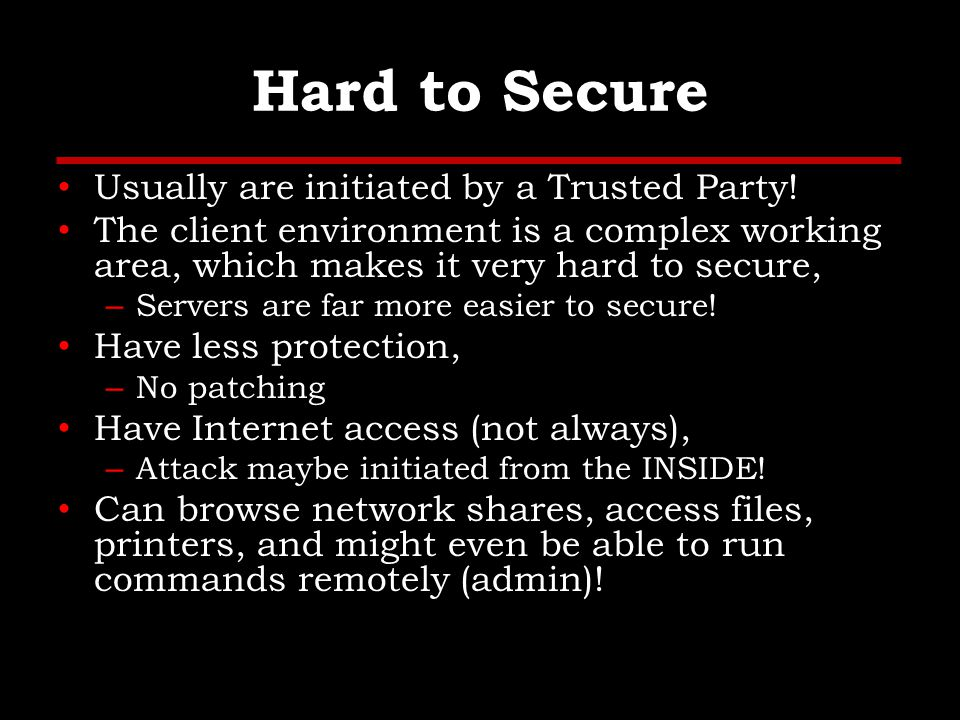 Hard to Secure Usually are initiated by a Trusted Party.