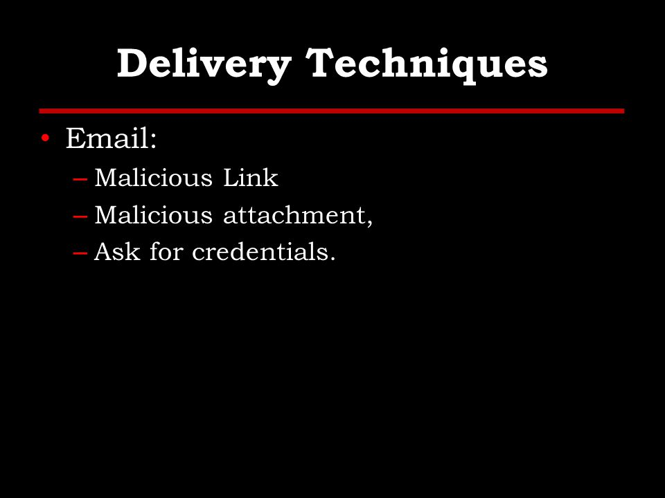 Delivery Techniques Email: – Malicious Link – Malicious attachment, – Ask for credentials.