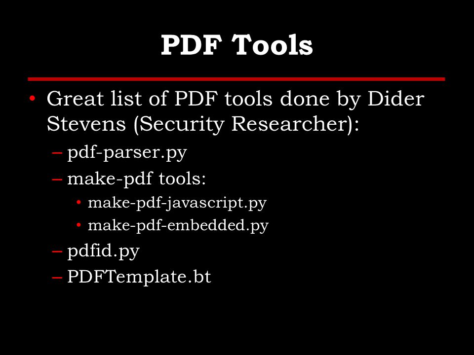 PDF Tools Great list of PDF tools done by Dider Stevens (Security Researcher): – pdf-parser.py – make-pdf tools: make-pdf-javascript.py make-pdf-embedded.py – pdfid.py – PDFTemplate.bt