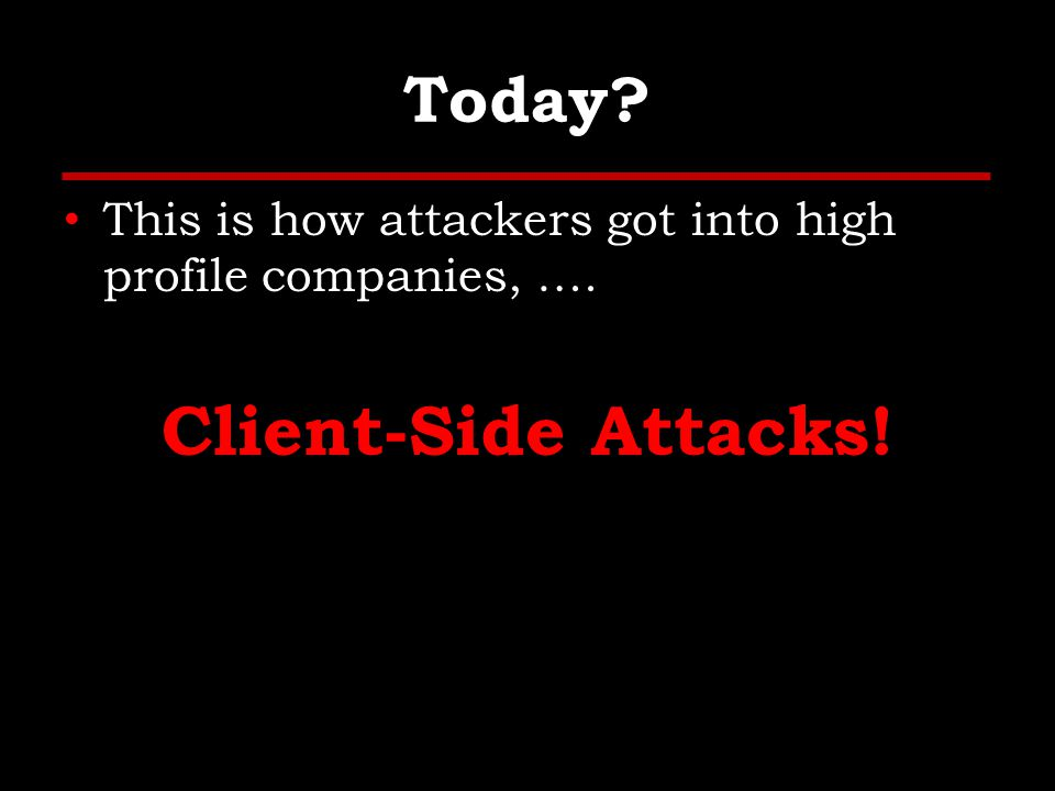 Today This is how attackers got into high profile companies, …. Client-Side Attacks!