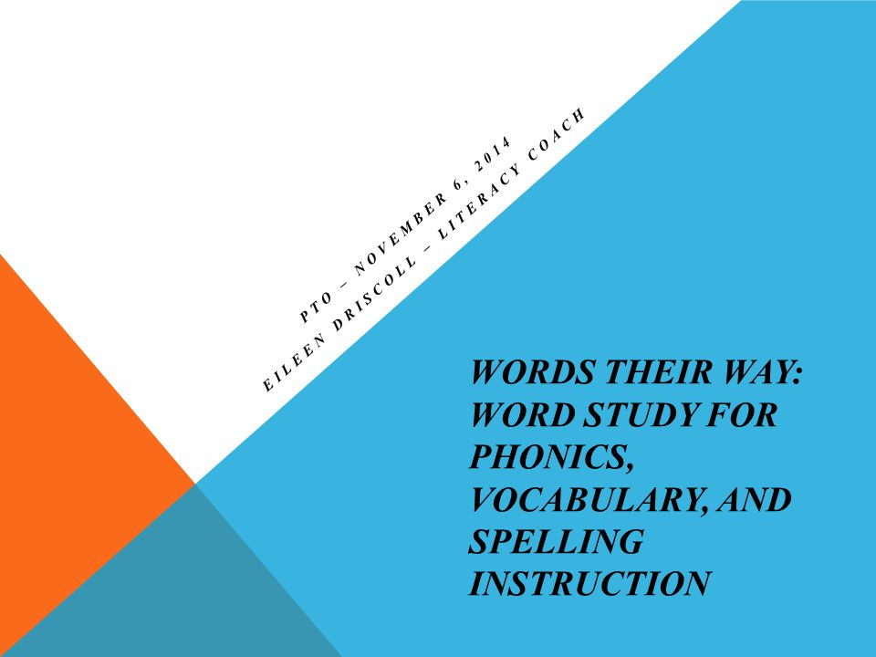 WORDS THEIR WAY: WORD STUDY FOR PHONICS, VOCABULARY, AND SPELLING INSTRUCTION PTO – NOVEMBER 6, 2014 EILEEN DRISCOLL – LITERACY COACH