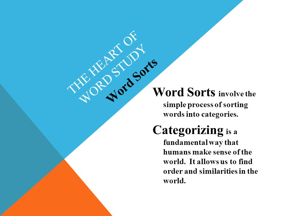 THE HEART OF WORD STUDY Word Sorts involve the simple process of sorting words into categories.