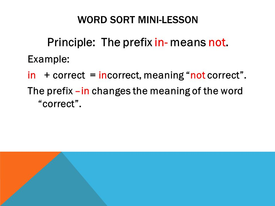 WORD SORT MINI-LESSON Principle: The prefix in- means not.