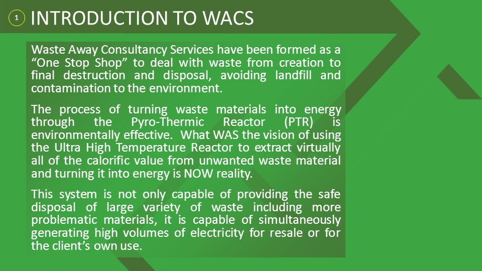 1 INTRODUCTION TO WACS Waste Away Consultancy Services have been formed as a One Stop Shop to deal with waste from creation to final destruction and disposal, avoiding landfill and contamination to the environment.