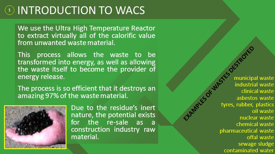 1 INTRODUCTION TO WACS municipal waste industrial waste clinical waste asbestos waste tyres, rubber, plastics oil waste nuclear waste chemical waste pharmaceutical waste offal waste sewage sludge contaminated water EXAMPLES OF WASTES DESTROYED We use the Ultra High Temperature Reactor to extract virtually all of the calorific value from unwanted waste material.