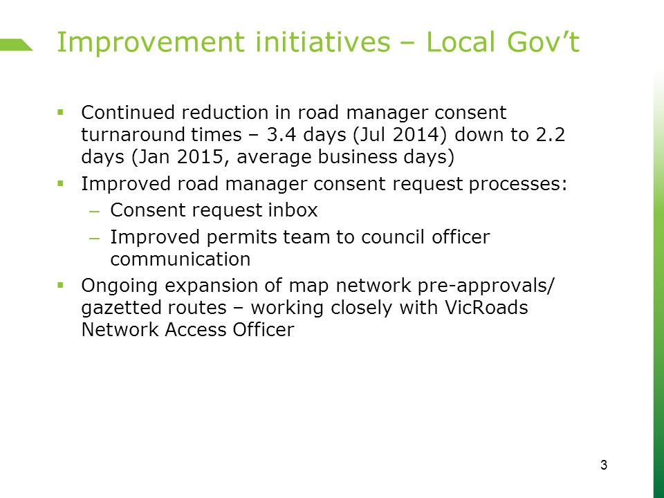 Improvement initiatives – Local Gov't  Continued reduction in road manager consent turnaround times – 3.4 days (Jul 2014) down to 2.2 days (Jan 2015, average business days)  Improved road manager consent request processes: – Consent request inbox – Improved permits team to council officer communication  Ongoing expansion of map network pre-approvals/ gazetted routes – working closely with VicRoads Network Access Officer 3