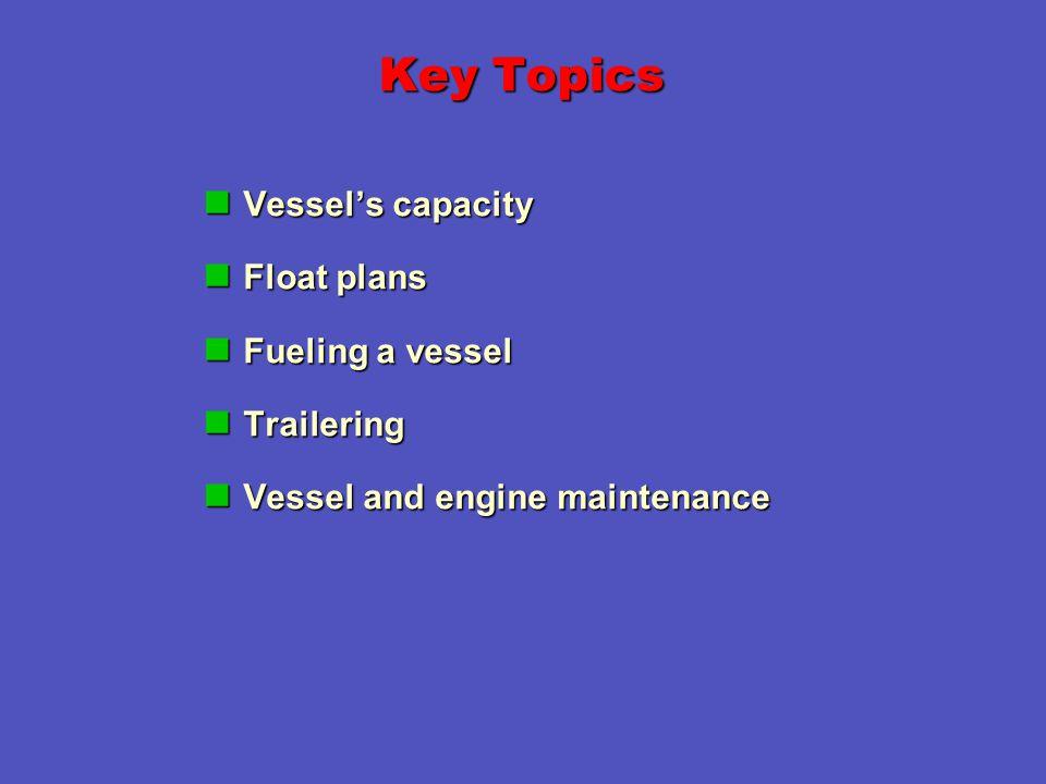 Key Topics Vessel's capacity Vessel's capacity Float plans Float plans Fueling a vessel Fueling a vessel Trailering Trailering Vessel and engine maintenance Vessel and engine maintenance