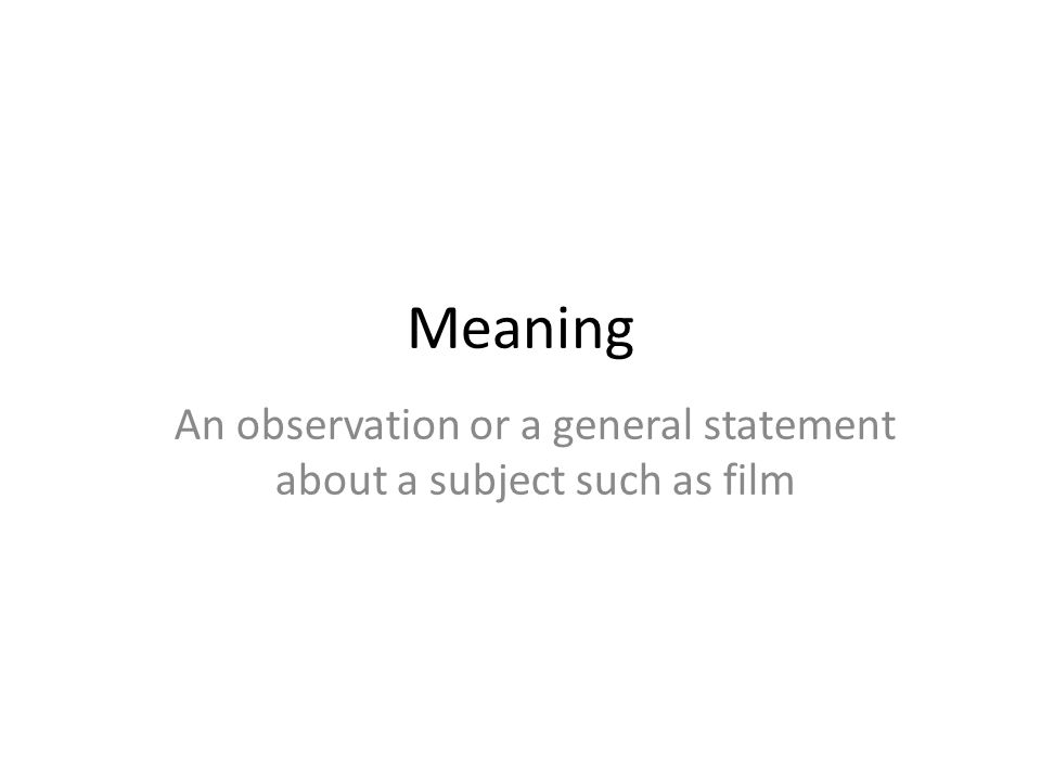 Meaning An observation or a general statement about a subject such as film