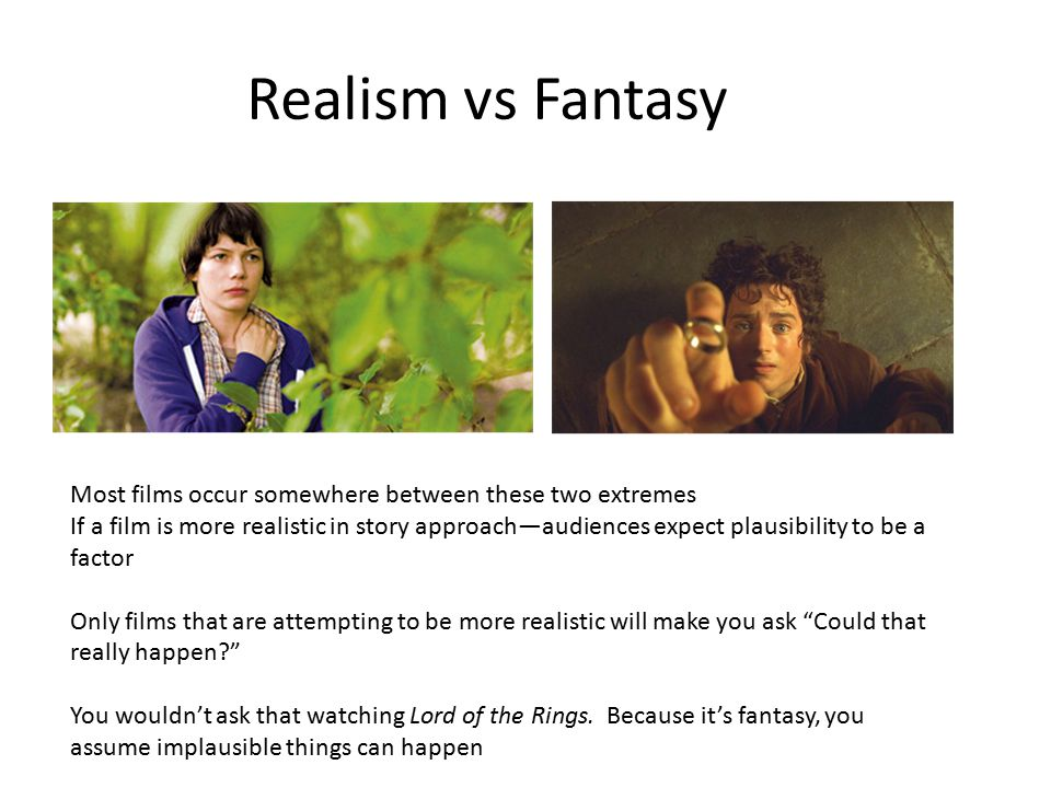 Realism vs Fantasy Most films occur somewhere between these two extremes If a film is more realistic in story approach—audiences expect plausibility to be a factor Only films that are attempting to be more realistic will make you ask Could that really happen? You wouldn't ask that watching Lord of the Rings.