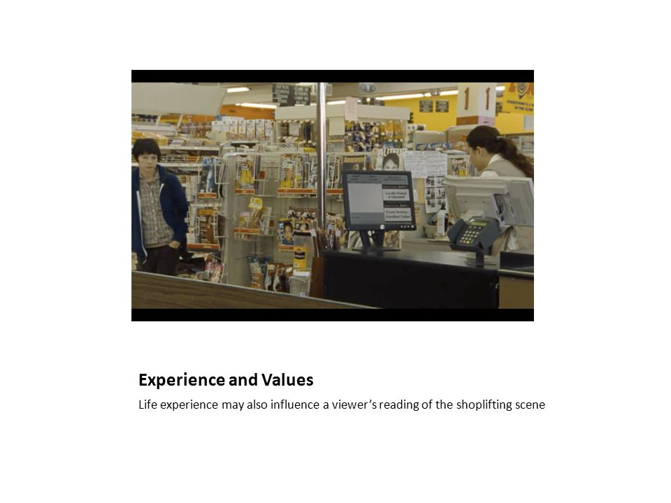 Experience and Values Life experience may also influence a viewer's reading of the shoplifting scene
