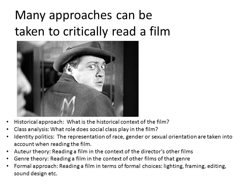 Many approaches can be taken to critically read a film Historical approach: What is the historical context of the film.