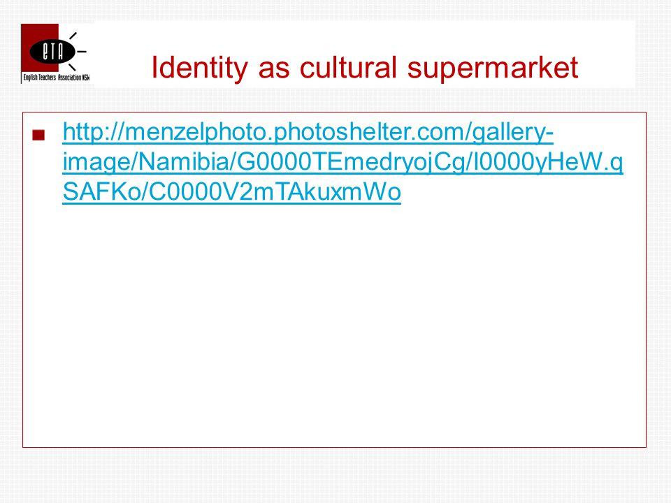 Identity as cultural supermarket http://menzelphoto.photoshelter.com/gallery- image/Namibia/G0000TEmedryojCg/I0000yHeW.q SAFKo/C0000V2mTAkuxmWo