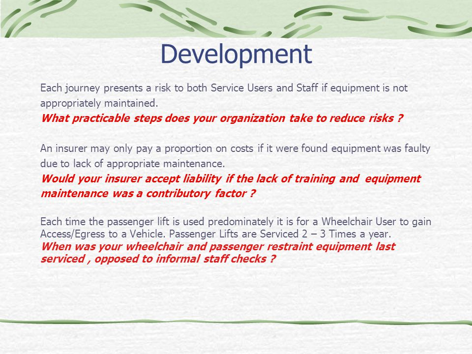 Development Each journey presents a risk to both Service Users and Staff if equipment is not appropriately maintained. What practicable steps does you