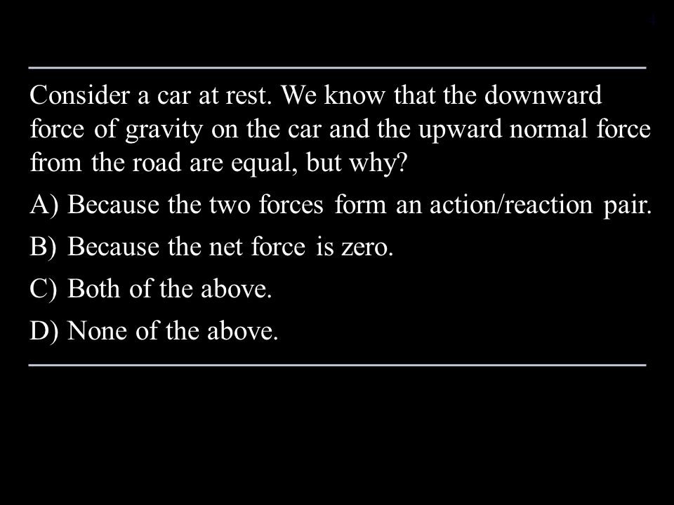 Consider a car at rest. We know that the downward force of gravity on the car and the upward normal force from the road are equal, but why? A)Because