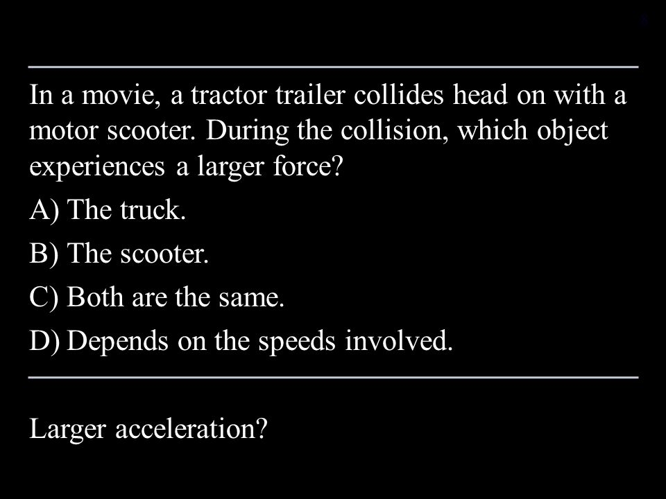 In a movie, a tractor trailer collides head on with a motor scooter. During the collision, which object experiences a larger force? A)The truck. B)The