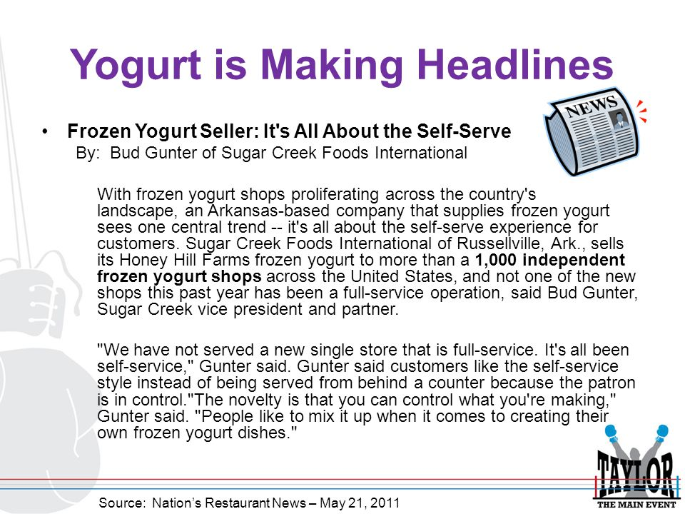 Yogurt is Making Headlines Frozen Yogurt Seller: It s All About the Self-Serve By: Bud Gunter of Sugar Creek Foods International With frozen yogurt shops proliferating across the country s landscape, an Arkansas-based company that supplies frozen yogurt sees one central trend -- it s all about the self-serve experience for customers.