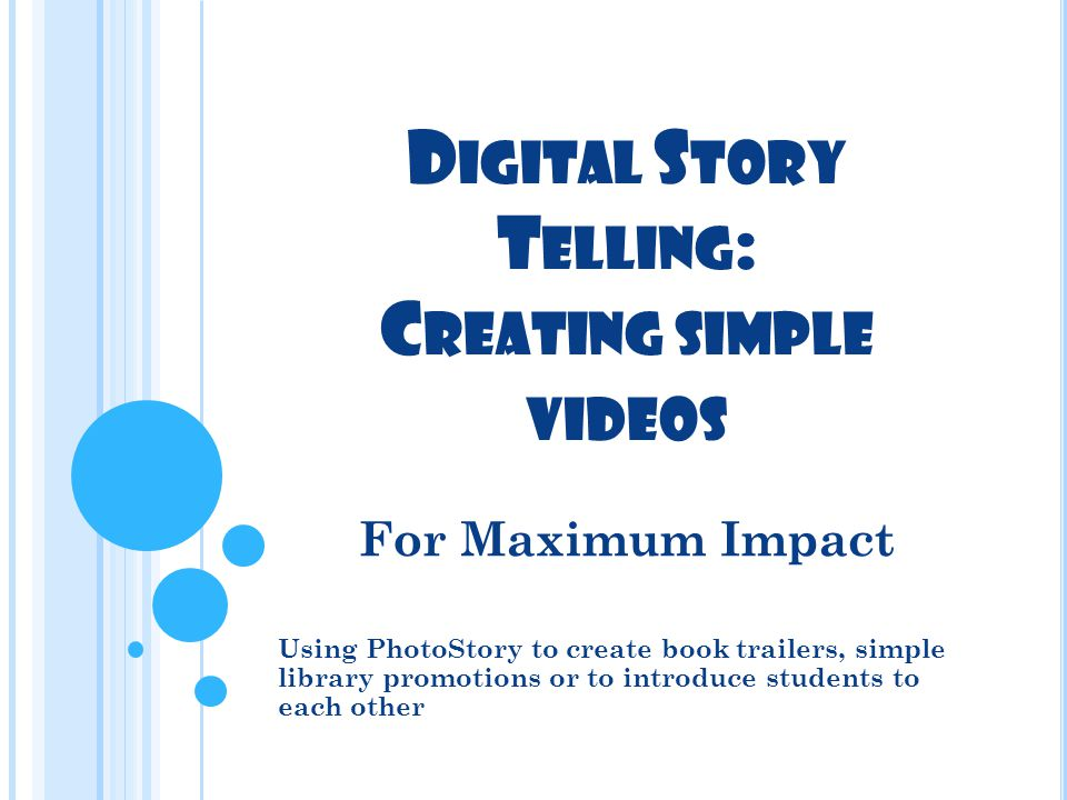 D IGITAL S TORY T ELLING : C REATING SIMPLE VIDEOS For Maximum Impact Using PhotoStory to create book trailers, simple library promotions or to introduce students to each other