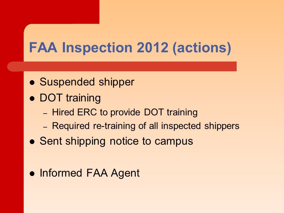 FAA Inspection 2012 (actions) Suspended shipper DOT training – Hired ERC to provide DOT training – Required re-training of all inspected shippers Sent shipping notice to campus Informed FAA Agent