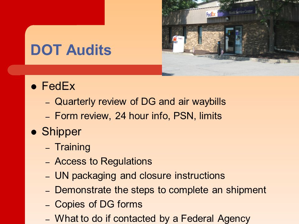 DOT Audits FedEx – Quarterly review of DG and air waybills – Form review, 24 hour info, PSN, limits Shipper – Training – Access to Regulations – UN packaging and closure instructions – Demonstrate the steps to complete an shipment – Copies of DG forms – What to do if contacted by a Federal Agency
