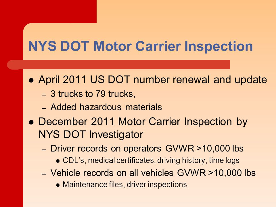 NYS DOT Motor Carrier Inspection April 2011 US DOT number renewal and update – 3 trucks to 79 trucks, – Added hazardous materials December 2011 Motor Carrier Inspection by NYS DOT Investigator – Driver records on operators GVWR >10,000 lbs CDL's, medical certificates, driving history, time logs – Vehicle records on all vehicles GVWR >10,000 lbs Maintenance files, driver inspections