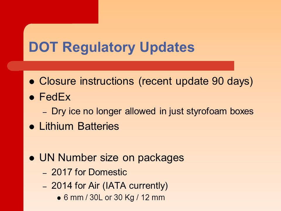 DOT Regulatory Updates Closure instructions (recent update 90 days) FedEx – Dry ice no longer allowed in just styrofoam boxes Lithium Batteries UN Number size on packages – 2017 for Domestic – 2014 for Air (IATA currently) 6 mm / 30L or 30 Kg / 12 mm