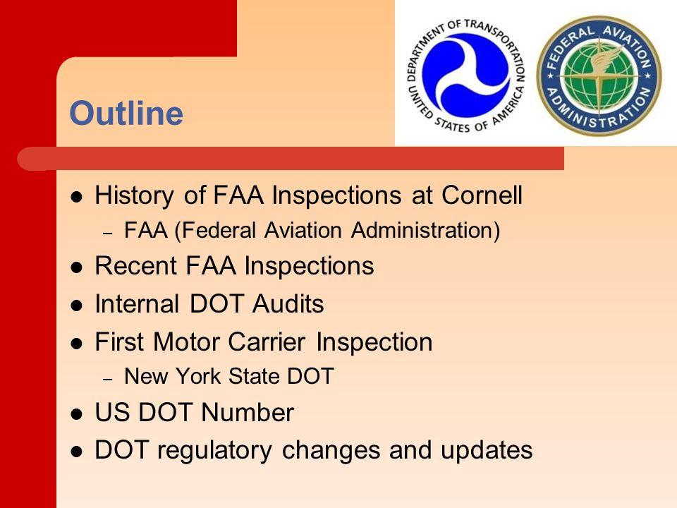 Outline History of FAA Inspections at Cornell – FAA (Federal Aviation Administration) Recent FAA Inspections Internal DOT Audits First Motor Carrier Inspection – New York State DOT US DOT Number DOT regulatory changes and updates