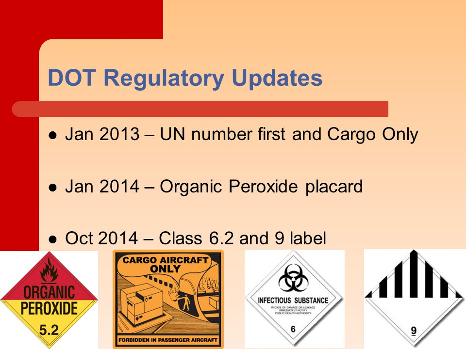 DOT Regulatory Updates Jan 2013 – UN number first and Cargo Only Jan 2014 – Organic Peroxide placard Oct 2014 – Class 6.2 and 9 label