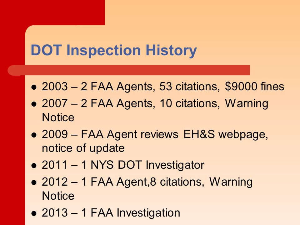 DOT Inspection History 2003 – 2 FAA Agents, 53 citations, $9000 fines 2007 – 2 FAA Agents, 10 citations, Warning Notice 2009 – FAA Agent reviews EH&S webpage, notice of update 2011 – 1 NYS DOT Investigator 2012 – 1 FAA Agent,8 citations, Warning Notice 2013 – 1 FAA Investigation