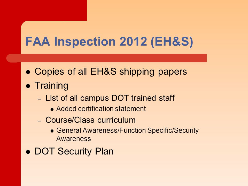 FAA Inspection 2012 (EH&S) Copies of all EH&S shipping papers Training – List of all campus DOT trained staff Added certification statement – Course/Class curriculum General Awareness/Function Specific/Security Awareness DOT Security Plan
