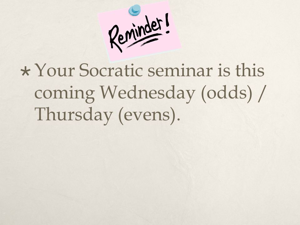  Your Socratic seminar is this coming Wednesday (odds) / Thursday (evens).