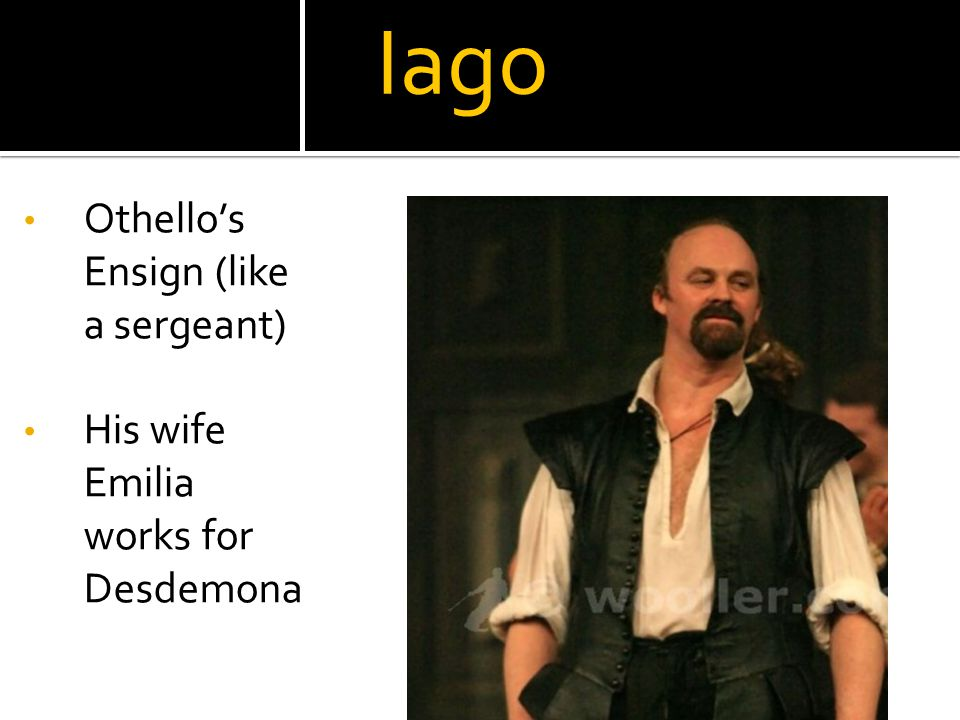 Iago Othello's Ensign (like a sergeant) His wife Emilia works for Desdemona