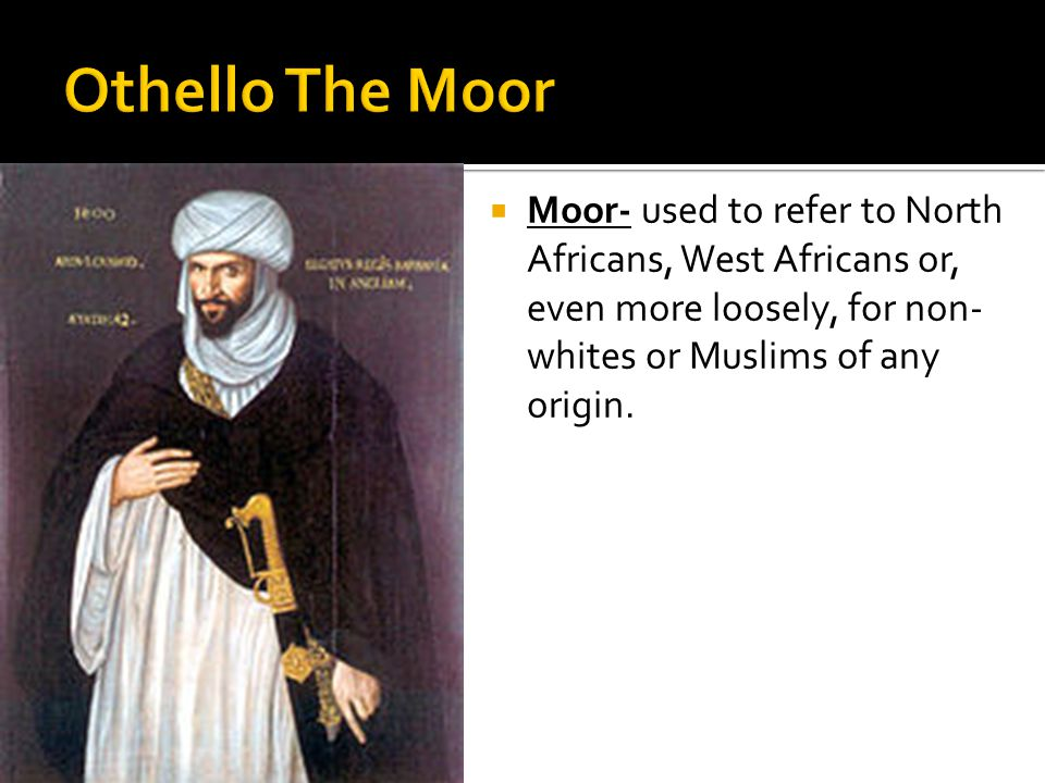  Moor- used to refer to North Africans, West Africans or, even more loosely, for non- whites or Muslims of any origin.