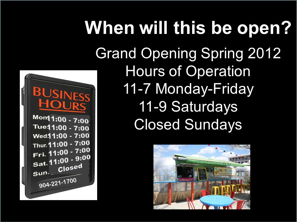 When will this be open? Grand Opening Spring 2012 Hours of Operation 11-7 Monday-Friday 11-9 Saturdays Closed Sundays 904-221-1700