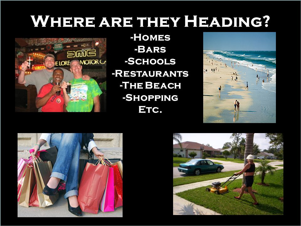 Where are they Heading? -Homes -Bars -Schools -Restaurants -The Beach -Shopping Etc.