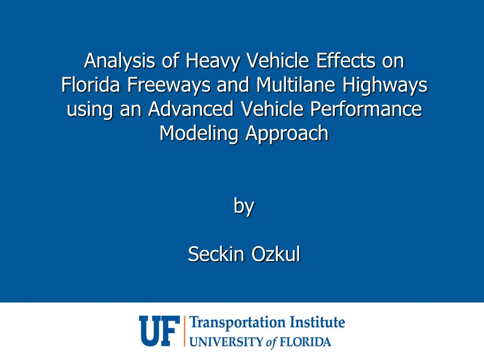 Analysis of Heavy Vehicle Effects on Florida Freeways and Multilane Highways using an Advanced Vehicle Performance Modeling Approach by Seckin Ozkul Analysis of Heavy Vehicle Effects on Florida Freeways and Multilane Highways using an Advanced Vehicle Performance Modeling Approach by Seckin Ozkul
