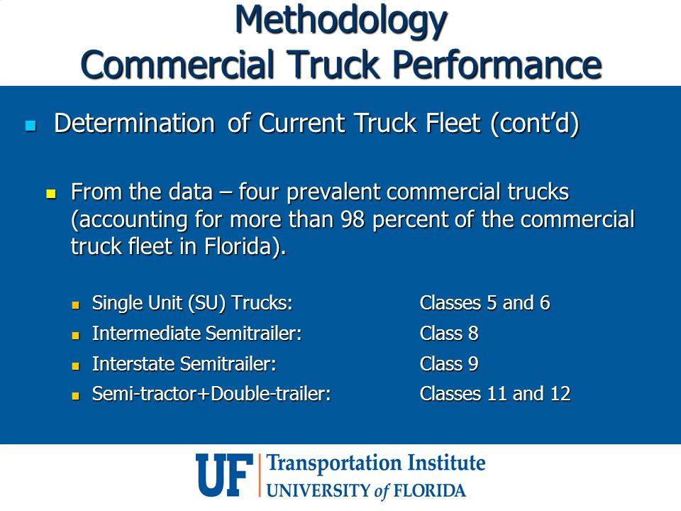 Methodology Commercial Truck Performance Determination of Current Truck Fleet (cont'd) Determination of Current Truck Fleet (cont'd) From the data – four prevalent commercial trucks (accounting for more than 98 percent of the commercial truck fleet in Florida).