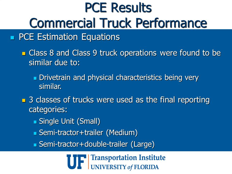 PCE Results Commercial Truck Performance PCE Estimation Equations PCE Estimation Equations Class 8 and Class 9 truck operations were found to be similar due to: Class 8 and Class 9 truck operations were found to be similar due to: Drivetrain and physical characteristics being very similar.