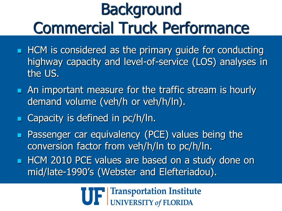 Background Commercial Truck Performance HCM is considered as the primary guide for conducting highway capacity and level-of-service (LOS) analyses in the US.