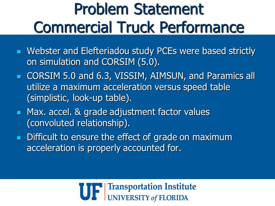 Problem Statement Commercial Truck Performance Webster and Elefteriadou study PCEs were based strictly on simulation and CORSIM (5.0). Webster and Ele