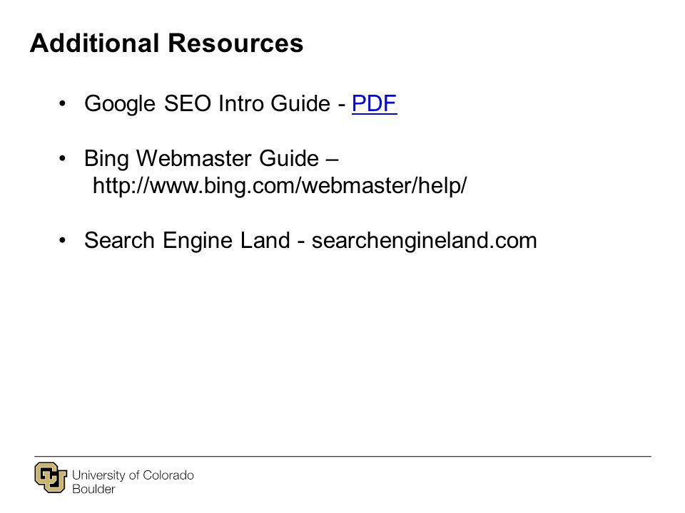Additional Resources Google SEO Intro Guide - PDFPDF Bing Webmaster Guide – http://www.bing.com/webmaster/help/ Search Engine Land - searchengineland.com