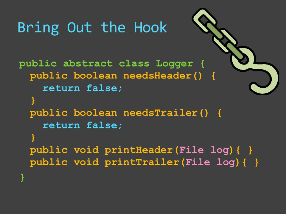 Bring Out the Hook public abstract class Logger { public boolean needsHeader() { return false; } public boolean needsTrailer() { return false; } public void printHeader(File log){ } public void printTrailer(File log){ } }