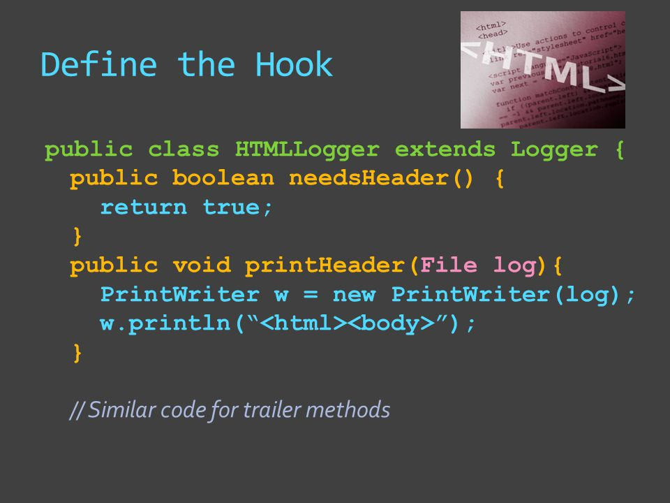 Define the Hook public class HTMLLogger extends Logger { public boolean needsHeader() { return true; } public void printHeader(File log){ PrintWriter w = new PrintWriter(log); w.println( ); } // Similar code for trailer methods
