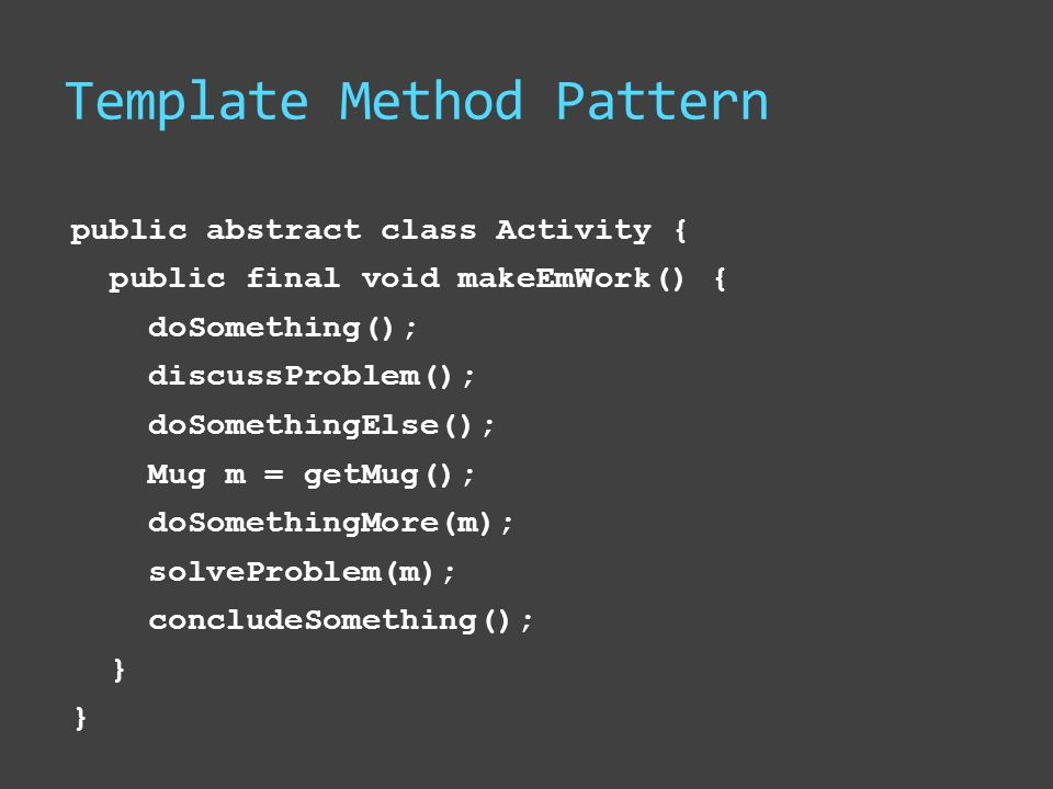 Template Method Pattern public abstract class Activity { public final void makeEmWork() { doSomething(); discussProblem(); doSomethingElse(); Mug m = getMug(); doSomethingMore(m); solveProblem(m); concludeSomething(); }