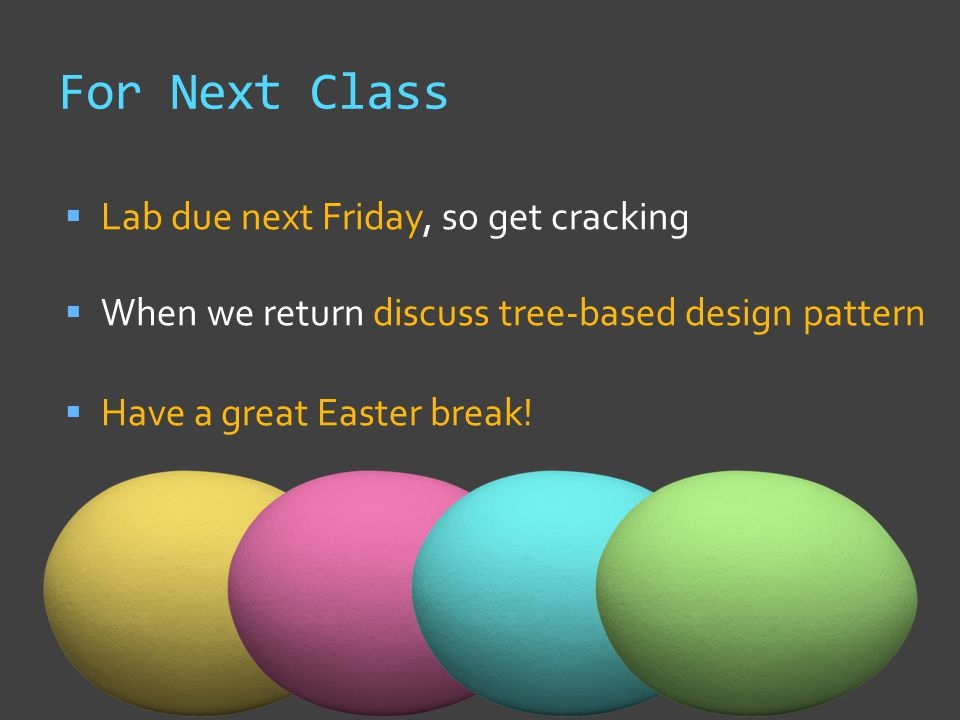 For Next Class  Lab due next Friday, so get cracking  When we return discuss tree-based design pattern  Have a great Easter break!