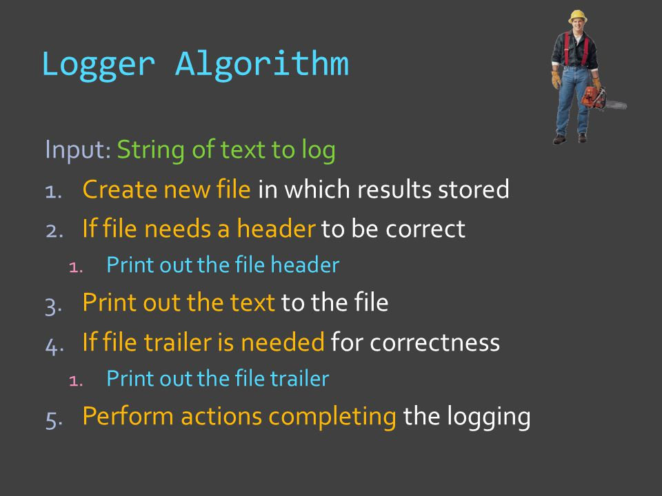 Logger Algorithm Input: String of text to log 1. Create new file in which results stored 2.