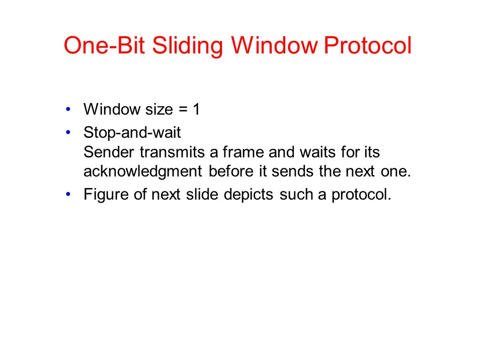 One-Bit Sliding Window Protocol Window size = 1 Stop-and-wait Sender transmits a frame and waits for its acknowledgment before it sends the next one.