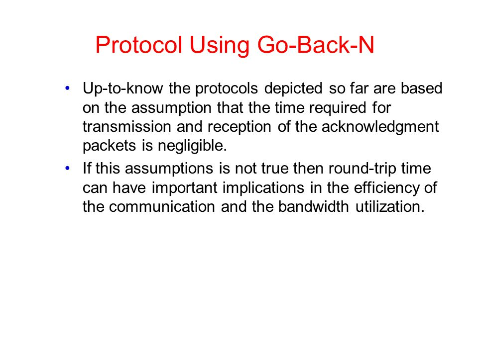 Protocol Using Go-Back-N Up-to-know the protocols depicted so far are based on the assumption that the time required for transmission and reception of