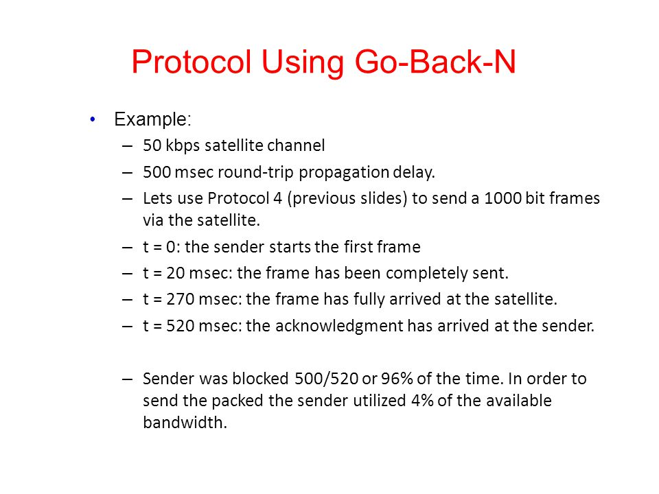 Protocol Using Go-Back-N Example: – 50 kbps satellite channel – 500 msec round-trip propagation delay. – Lets use Protocol 4 (previous slides) to send