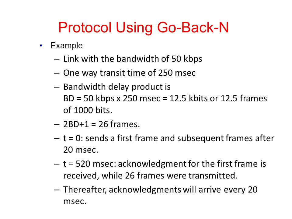 Protocol Using Go-Back-N Example: – Link with the bandwidth of 50 kbps – One way transit time of 250 msec – Bandwidth delay product is BD = 50 kbps x